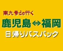 鹿児島⇔福岡『南九号de日帰りバスプラン』