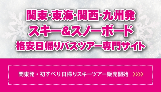 初すべり!SKI&SNOWBOARD関東発日帰りバスツアー販売中!